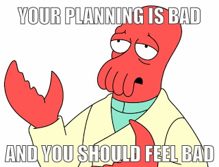 Your planning is bad and you should feel bad